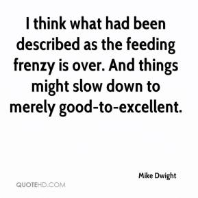 Mike Dwight  - I think what had been described as the feeding frenzy is over. And things might slow down to merely good-to-excellent.