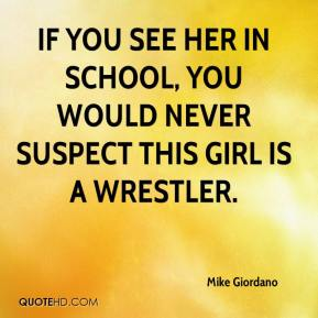 Mike Giordano  - If you see her in school, you would never suspect this girl is a wrestler.