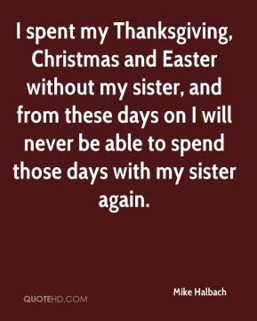 Mike Halbach  - I spent my Thanksgiving, Christmas and Easter without my sister, and from these days on I will never be able to spend those days with my sister again.