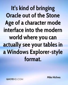 Mike Hichwa  - It's kind of bringing Oracle out of the Stone Age of a character mode interface into the modern world where you can actually see your tables in a Windows Explorer-style format.