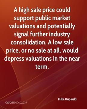 Mike Kupinski  - A high sale price could support public market valuations and potentially signal further industry consolidation. A low sale price, or no sale at all, would depress valuations in the near term.