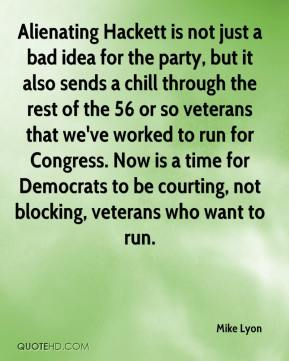 Mike Lyon  - Alienating Hackett is not just a bad idea for the party, but it also sends a chill through the rest of the 56 or so veterans that we've worked to run for Congress. Now is a time for Democrats to be courting, not blocking, veterans who want to run.