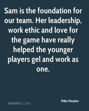 Mike Meador  - Sam is the foundation for our team. Her leadership, work ethic and love for the game have really helped the younger players gel and work as one.