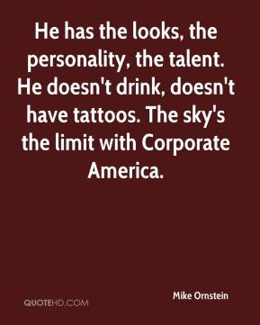Mike Ornstein  - He has the looks, the personality, the talent. He doesn't drink, doesn't have tattoos. The sky's the limit with Corporate America.