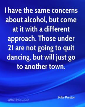 Mike Preston  - I have the same concerns about alcohol, but come at it with a different approach. Those under 21 are not going to quit dancing, but will just go to another town.
