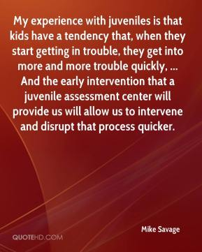 Mike Savage  - My experience with juveniles is that kids have a tendency that, when they start getting in trouble, they get into more and more trouble quickly, ... And the early intervention that a juvenile assessment center will provide us will allow us to intervene and disrupt that process quicker.