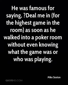 Mike Sexton  - He was famous for saying, ?Deal me in (for the highest game in the room) as soon as he walked into a poker room without even knowing what the game was or who was playing.