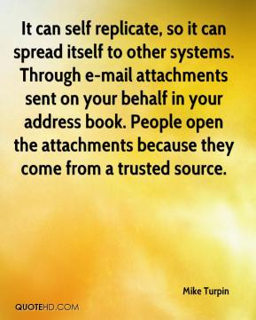 Mike Turpin  - It can self replicate, so it can spread itself to other systems. Through e-mail attachments sent on your behalf in your address book. People open the attachments because they come from a trusted source.