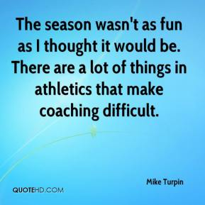 Mike Turpin  - The season wasn't as fun as I thought it would be. There are a lot of things in athletics that make coaching difficult.
