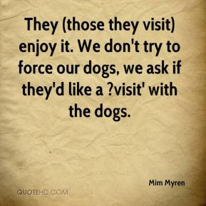 Mim Myren  - They (those they visit) enjoy it. We don't try to force our dogs, we ask if they'd like a ?visit' with the dogs.