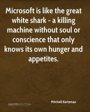 Mitchell Kertzman  - Microsoft is like the great white shark - a killing machine without soul or conscience that only knows its own hunger and appetites.