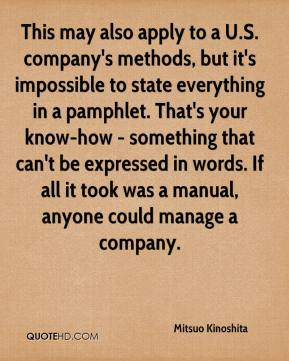 Mitsuo Kinoshita  - This may also apply to a U.S. company's methods, but it's impossible to state everything in a pamphlet. That's your know-how - something that can't be expressed in words. If all it took was a manual, anyone could manage a company.