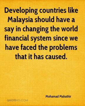 Mohamad Mahathir  - Developing countries like Malaysia should have a say in changing the world financial system since we have faced the problems that it has caused.