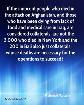 Mohamad Mahathir  - If the innocent people who died in the attack on Afghanistan, and those who have been dying from lack of food and medical care in Iraq, are considered collaterals, are not the 3,000 who died in New York and the 200 in Bali also just collaterals, whose deaths are necessary for the operations to succeed?