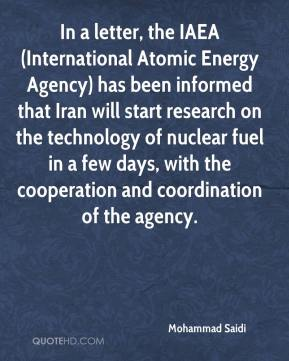 In a letter, the IAEA (International Atomic Energy Agency) has been informed that Iran will start research on the technology of nuclear fuel in a few days, with the cooperation and coordination of the agency.
