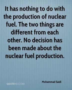 Mohammad Saidi  - It has nothing to do with the production of nuclear fuel. The two things are different from each other. No decision has been made about the nuclear fuel production.