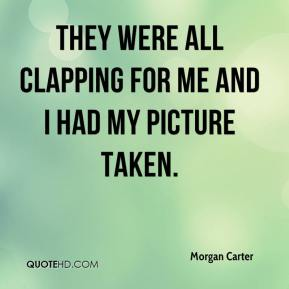 Morgan Carter  - They were all clapping for me and I had my picture taken.