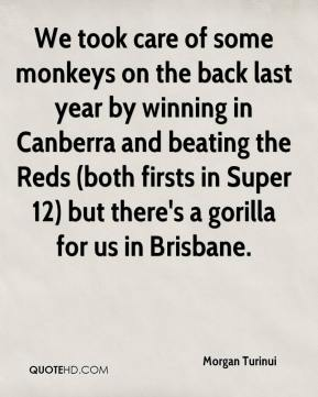 Morgan Turinui  - We took care of some monkeys on the back last year by winning in Canberra and beating the Reds (both firsts in Super 12) but there's a gorilla for us in Brisbane.