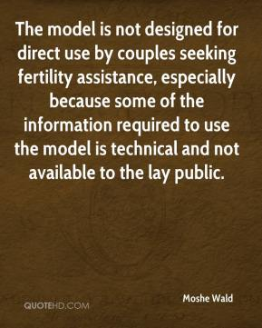 Moshe Wald  - The model is not designed for direct use by couples seeking fertility assistance, especially because some of the information required to use the model is technical and not available to the lay public.