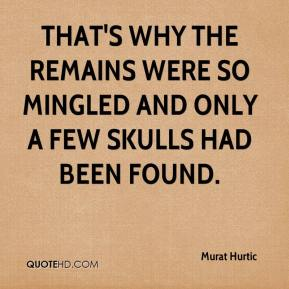Murat Hurtic  - That's why the remains were so mingled and only a few skulls had been found.