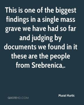 This is one of the biggest findings in a single mass grave we have had so far and judging by documents we found in it these are the people from Srebrenica.
