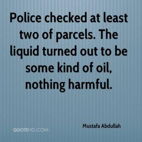 Mustafa Abdullah  - Police checked at least two of parcels. The liquid turned out to be some kind of oil, nothing harmful.