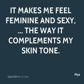 Mya  - It makes me feel feminine and sexy, ... the way it complements my skin tone.