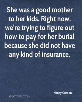 Nancy Gordon  - She was a good mother to her kids. Right now, we're trying to figure out how to pay for her burial because she did not have any kind of insurance.