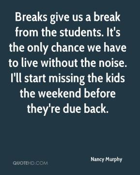 Nancy Murphy  - Breaks give us a break from the students. It's the only chance we have to live without the noise. I'll start missing the kids the weekend before they're due back.