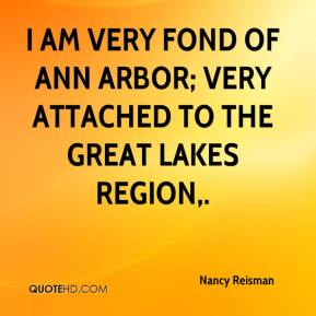 Nancy Reisman  - I am very fond of Ann Arbor; very attached to the Great Lakes region.