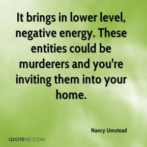 Nancy Umstead  - It brings in lower level, negative energy. These entities could be murderers and you're inviting them into your home.