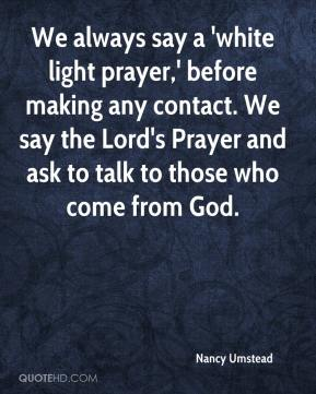 Nancy Umstead  - We always say a 'white light prayer,' before making any contact. We say the Lord's Prayer and ask to talk to those who come from God.