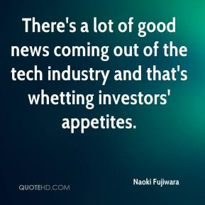 Naoki Fujiwara  - There's a lot of good news coming out of the tech industry and that's whetting investors' appetites.