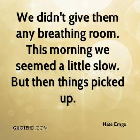 Nate Emge  - We didn't give them any breathing room. This morning we seemed a little slow. But then things picked up.