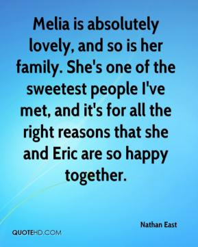 Nathan East  - Melia is absolutely lovely, and so is her family. She's one of the sweetest people I've met, and it's for all the right reasons that she and Eric are so happy together.
