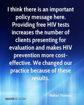 Nathan Thielman  - I think there is an important policy message here. Providing free HIV tests increases the number of clients presenting for evaluation and makes HIV prevention more cost-effective. We changed our practice because of these results.