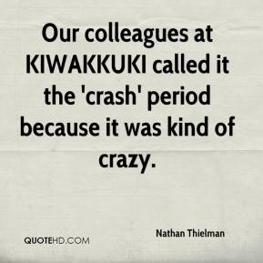Nathan Thielman  - Our colleagues at KIWAKKUKI called it the 'crash' period because it was kind of crazy.