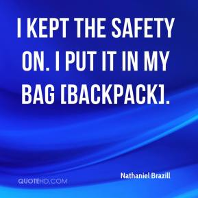 I kept the safety on. I put it in my bag [backpack].