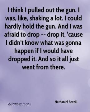 I think I pulled out the gun. I was, like, shaking a lot. I could hardly hold the gun. And I was afraid to drop -- drop it, 'cause I didn't know what was gonna happen if I would have dropped it. And so it all just went from there.