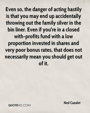 Ned Cazalet  - Even so, the danger of acting hastily is that you may end up accidentally throwing out the family silver in the bin liner. Even if you're in a closed with-profits fund with a low proportion invested in shares and very poor bonus rates, that does not necessarily mean you should get out of it.