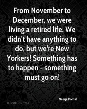 From November to December, we were living a retired life. We didn't have anything to do, but we're New Yorkers! Something has to happen - something must go on!
