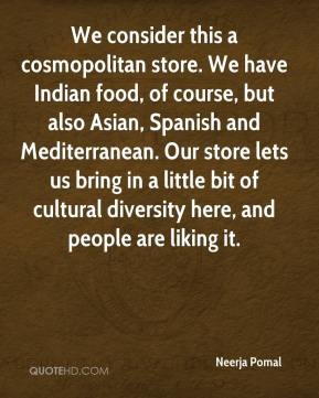 Neerja Pomal  - We consider this a cosmopolitan store. We have Indian food, of course, but also Asian, Spanish and Mediterranean. Our store lets us bring in a little bit of cultural diversity here, and people are liking it.