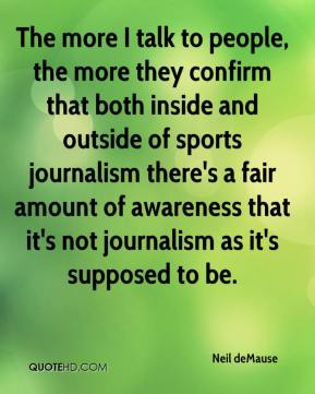 The more I talk to people, the more they confirm that both inside and outside of sports journalism there's a fair amount of awareness that it's not journalism as it's supposed to be.