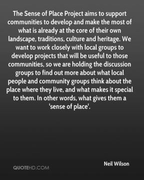 Neil Wilson  - The Sense of Place Project aims to support communities to develop and make the most of what is already at the core of their own landscape, traditions, culture and heritage. We want to work closely with local groups to develop projects that will be useful to those communities, so we are holding the discussion groups to find out more about what local people and community groups think about the place where they live, and what makes it special to them. In other words, what gives them a 'sense of place'.