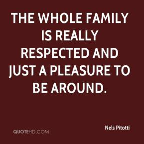 Nels Pitotti  - The whole family is really respected and just a pleasure to be around.