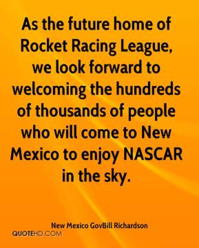New Mexico GovBill Richardson  - As the future home of Rocket Racing League, we look forward to welcoming the hundreds of thousands of people who will come to New Mexico to enjoy NASCAR in the sky.