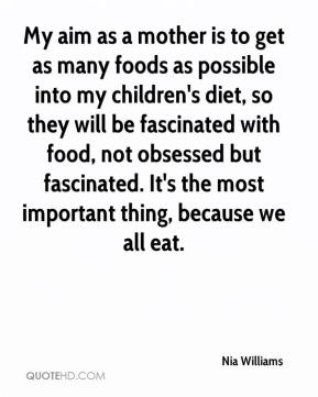 Nia Williams  - My aim as a mother is to get as many foods as possible into my children's diet, so they will be fascinated with food, not obsessed but fascinated. It's the most important thing, because we all eat.