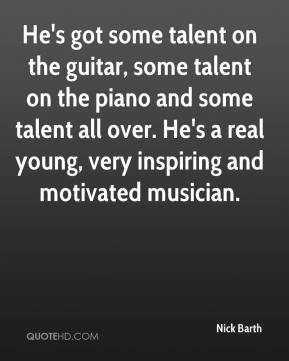 Nick Barth  - He's got some talent on the guitar, some talent on the piano and some talent all over. He's a real young, very inspiring and motivated musician.