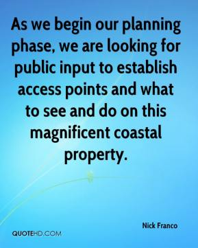 Nick Franco  - As we begin our planning phase, we are looking for public input to establish access points and what to see and do on this magnificent coastal property.