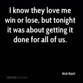 Nick Raich  - I know they love me win or lose, but tonight it was about getting it done for all of us.